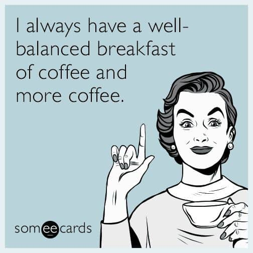 Meme - woman holding coffee - acknowledging a well balanced breakfast includes coffee.